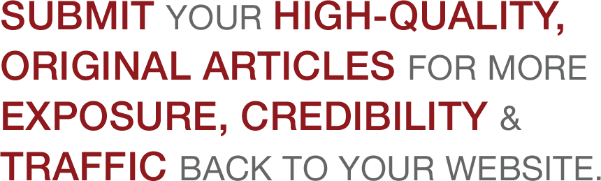 Submit your high-quality, original articles for more exposure, credibility and traffic back to your website.
