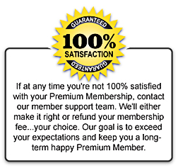 If at any time you're not 100% satisfied with your Premium Membership, contact our member support team. We'll either make it right or refund your membership fee...your choice. Our goal is to exceed your expectations and keep you a long-term, happy Premium Member.
